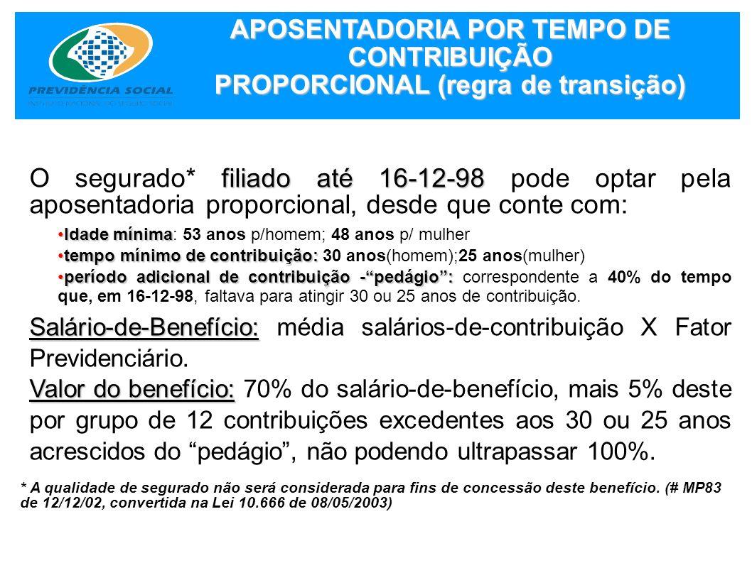 APOSENTADORIA POR TEMPO DE CONTRIBUIÇÃO PROPORCIONAL (regra de transição) filiado até 16-12-98 O segurado* filiado até 16-12-98 pode optar pela aposen