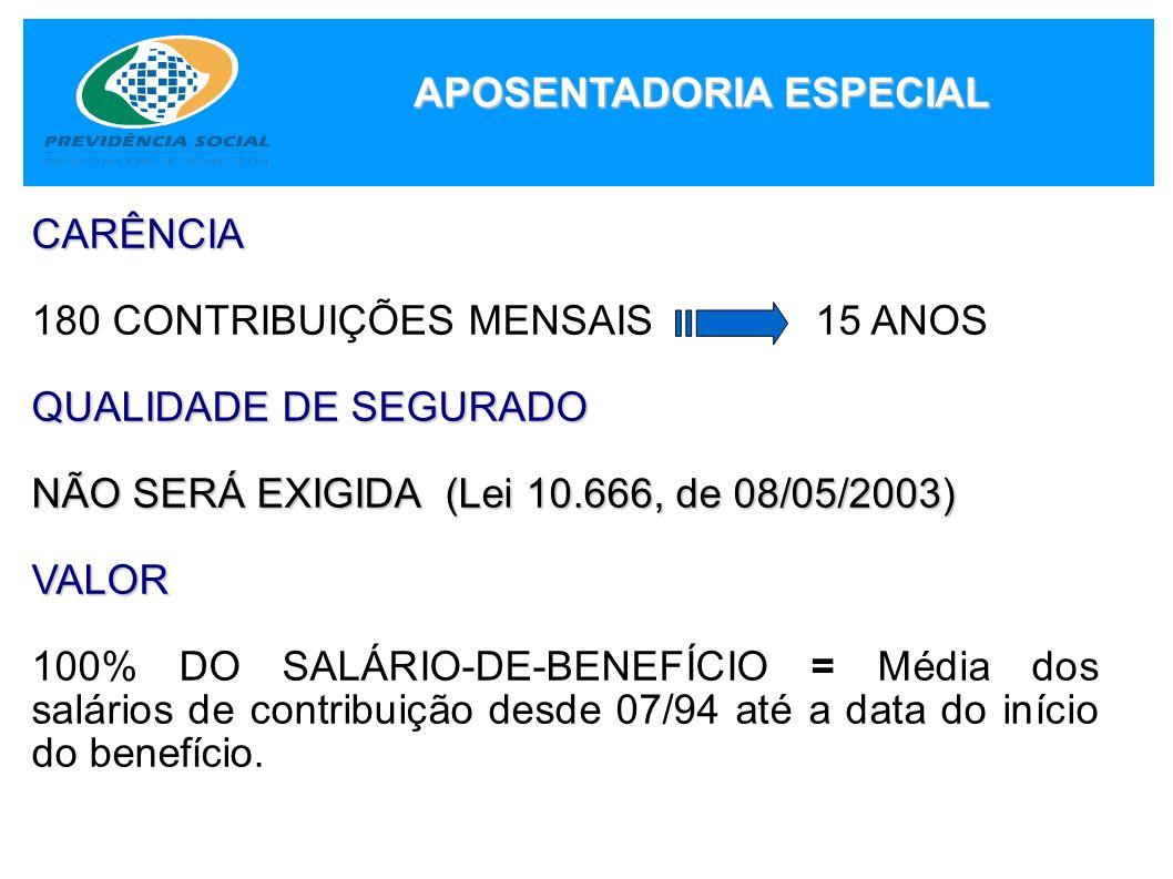 APOSENTADORIA ESPECIAL CARÊNCIA 180 CONTRIBUIÇÕES MENSAIS 15 ANOS QUALIDADE DE SEGURADO NÃO SERÁ EXIGIDA (Lei 10.666, de 08/05/2003) VALOR 100% DO SAL