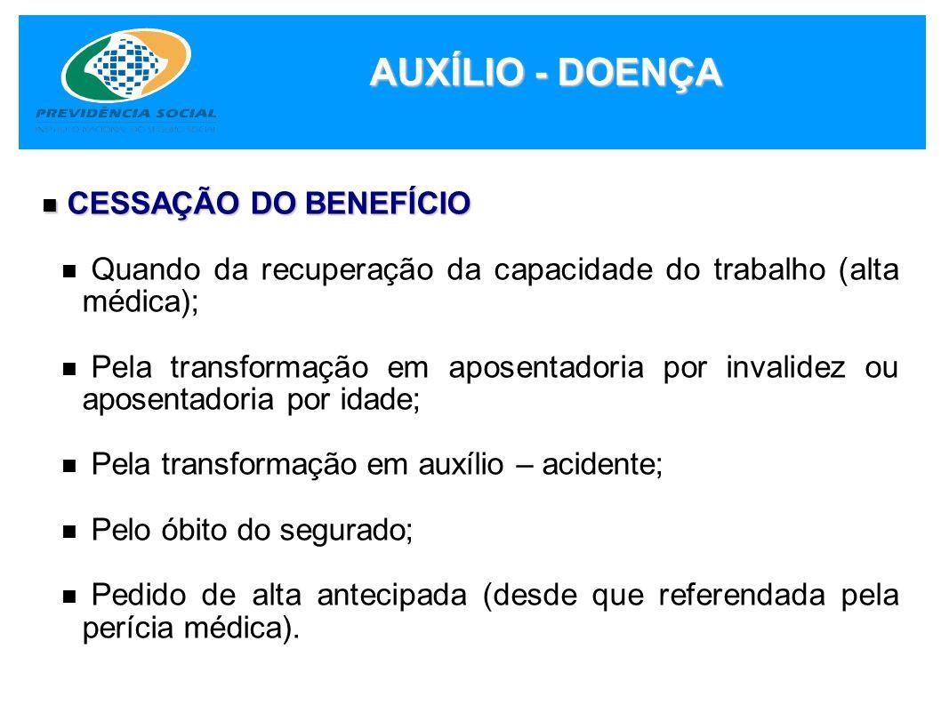 AUXÍLIO - DOENÇA CESSAÇÃO DO BENEFÍCIO CESSAÇÃO DO BENEFÍCIO Quando da recuperação da capacidade do trabalho (alta médica); Pela transformação em apos