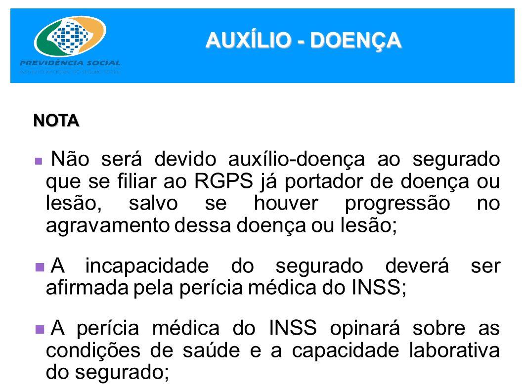 AUXÍLIO - DOENÇA NOTA NOTA Não será devido auxílio-doença ao segurado que se filiar ao RGPS já portador de doença ou lesão, salvo se houver progressão