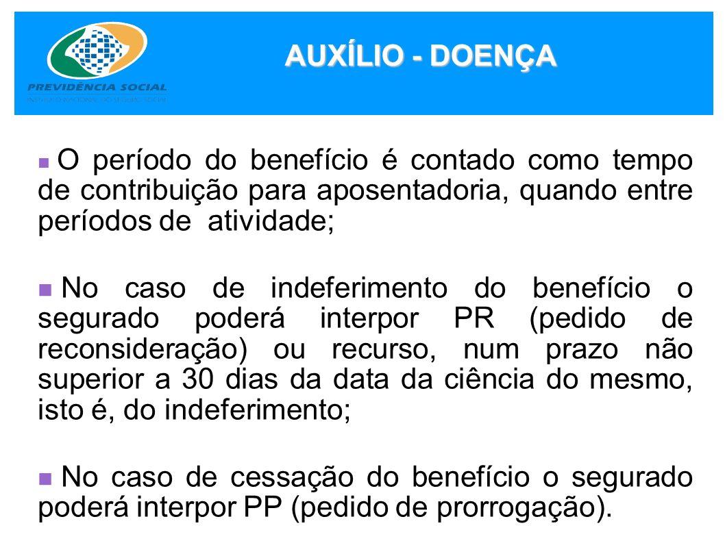 AUXÍLIO - DOENÇA O período do benefício é contado como tempo de contribuição para aposentadoria, quando entre períodos de atividade; No caso de indefe