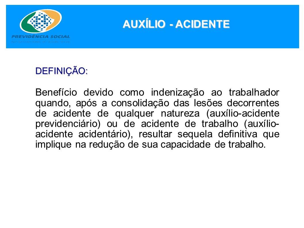 AUXÍLIO - ACIDENTE DEFINIÇÃO: Benefício devido como indenização ao trabalhador quando, após a consolidação das lesões decorrentes de acidente de qualq