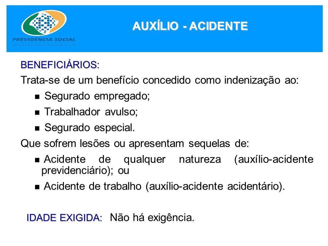 AUXÍLIO - ACIDENTE BENEFICIÁRIOS: Trata-se de um benefício concedido como indenização ao: Segurado empregado; Trabalhador avulso; Segurado especial. Q