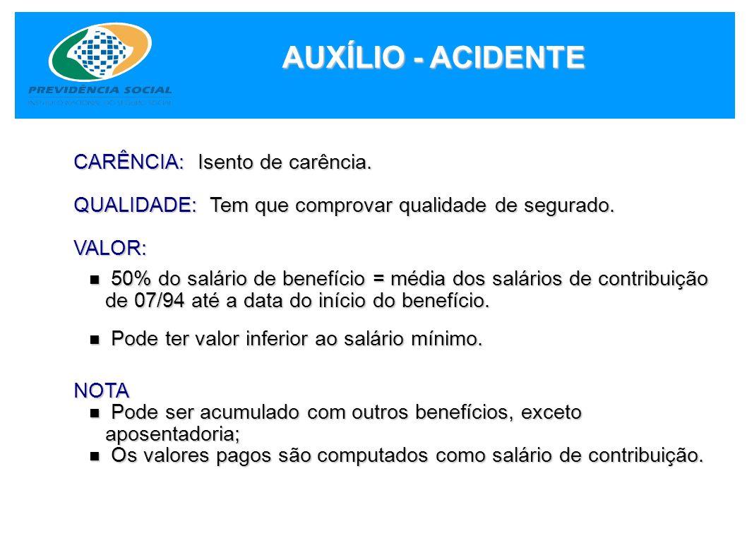 AUXÍLIO - ACIDENTE CARÊNCIA: Isento de carência. QUALIDADE: Tem que comprovar qualidade de segurado. VALOR: 50% do salário de benefício = média dos sa