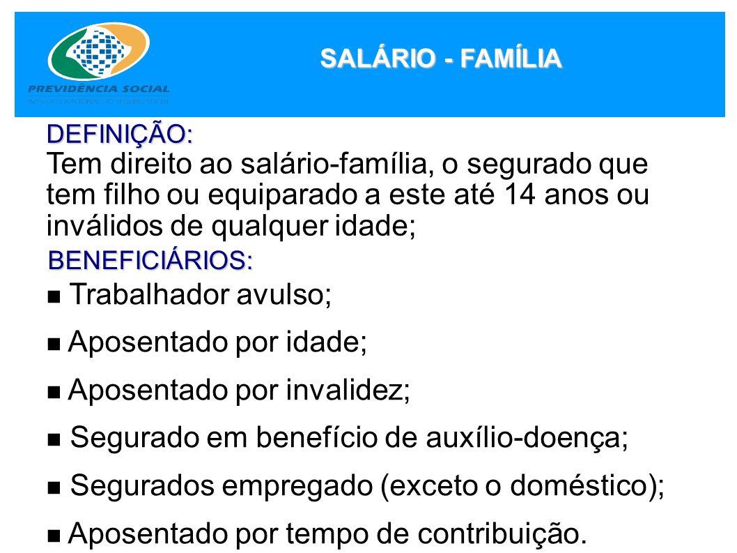 SALÁRIO - FAMÍLIA DEFINIÇÃO: Tem direito ao salário-família, o segurado que tem filho ou equiparado a este até 14 anos ou inválidos de qualquer idade;