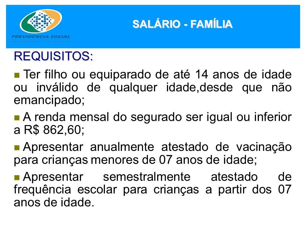 SALÁRIO - FAMÍLIA REQUISITOS: Ter filho ou equiparado de até 14 anos de idade ou inválido de qualquer idade,desde que não emancipado; A renda mensal d