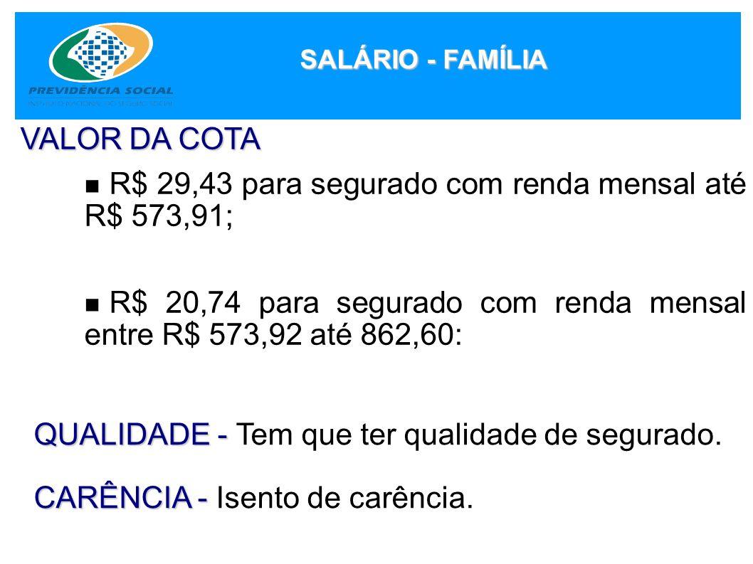 SALÁRIO - FAMÍLIA VALOR DA COTA R$ 29,43 para segurado com renda mensal até R$ 573,91; R$ 20,74 para segurado com renda mensal entre R$ 573,92 até 862
