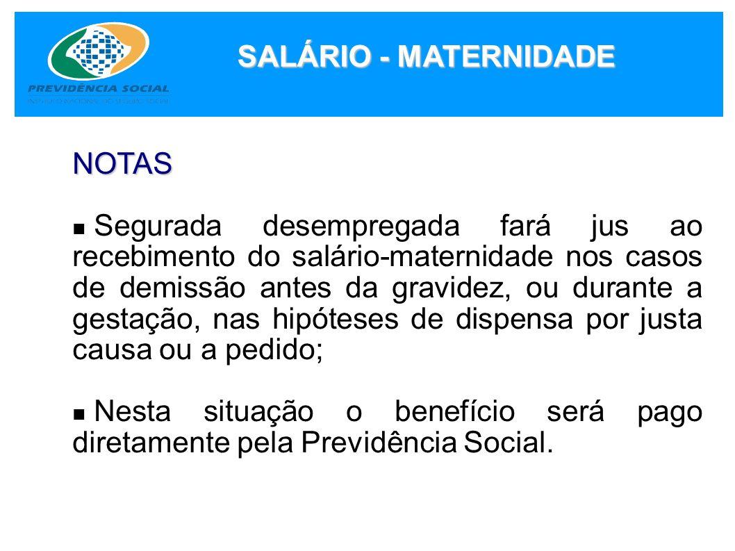 SALÁRIO - MATERNIDADE NOTAS Segurada desempregada fará jus ao recebimento do salário-maternidade nos casos de demissão antes da gravidez, ou durante a