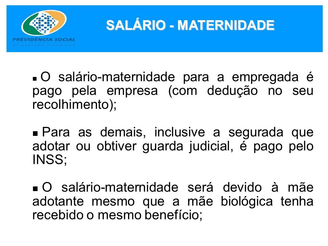 SALÁRIO - MATERNIDADE O salário-maternidade para a empregada é pago pela empresa (com dedução no seu recolhimento); Para as demais, inclusive a segura