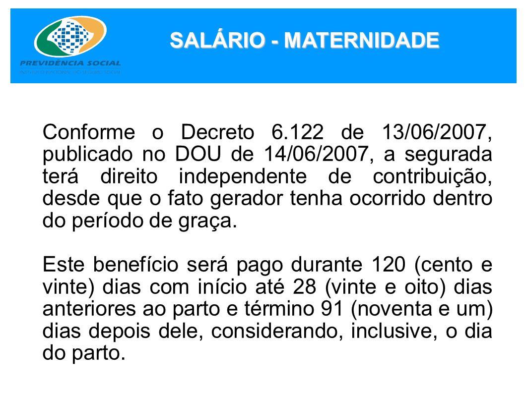 SALÁRIO - MATERNIDADE Conforme o Decreto 6.122 de 13/06/2007, publicado no DOU de 14/06/2007, a segurada terá direito independente de contribuição, de