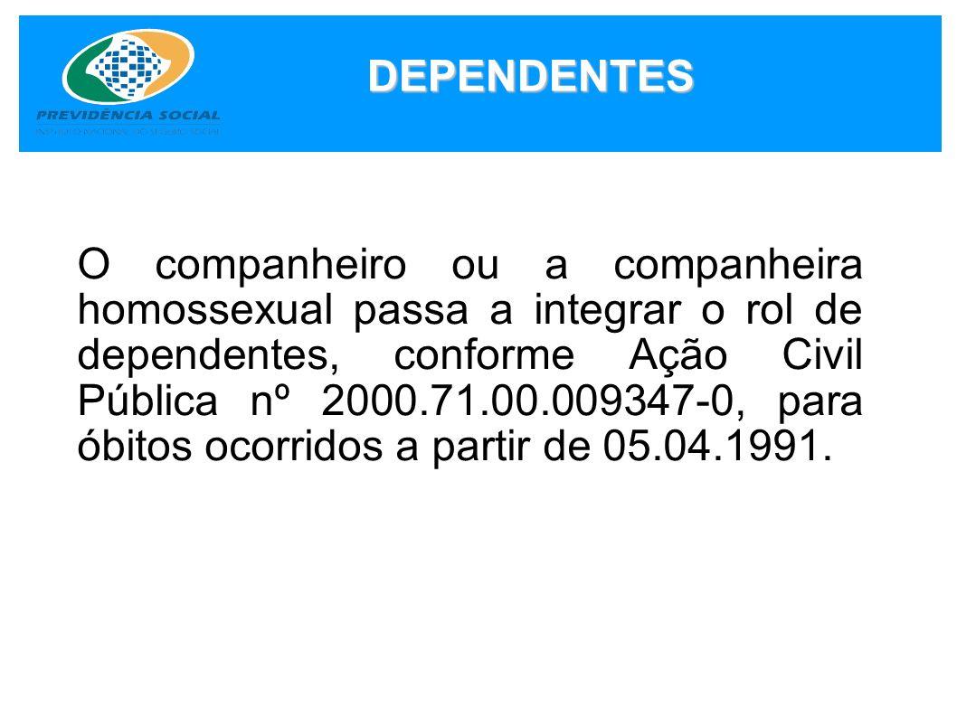 DEPENDENTES O companheiro ou a companheira homossexual passa a integrar o rol de dependentes, conforme Ação Civil Pública nº 2000.71.00.009347-0, para