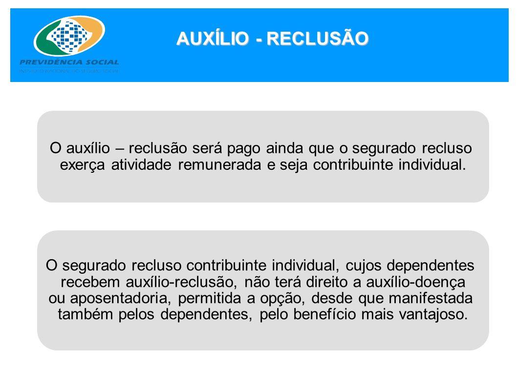 AUXÍLIO - RECLUSÃO O auxílio – reclusão será pago ainda que o segurado recluso exerça atividade remunerada e seja contribuinte individual. O segurado
