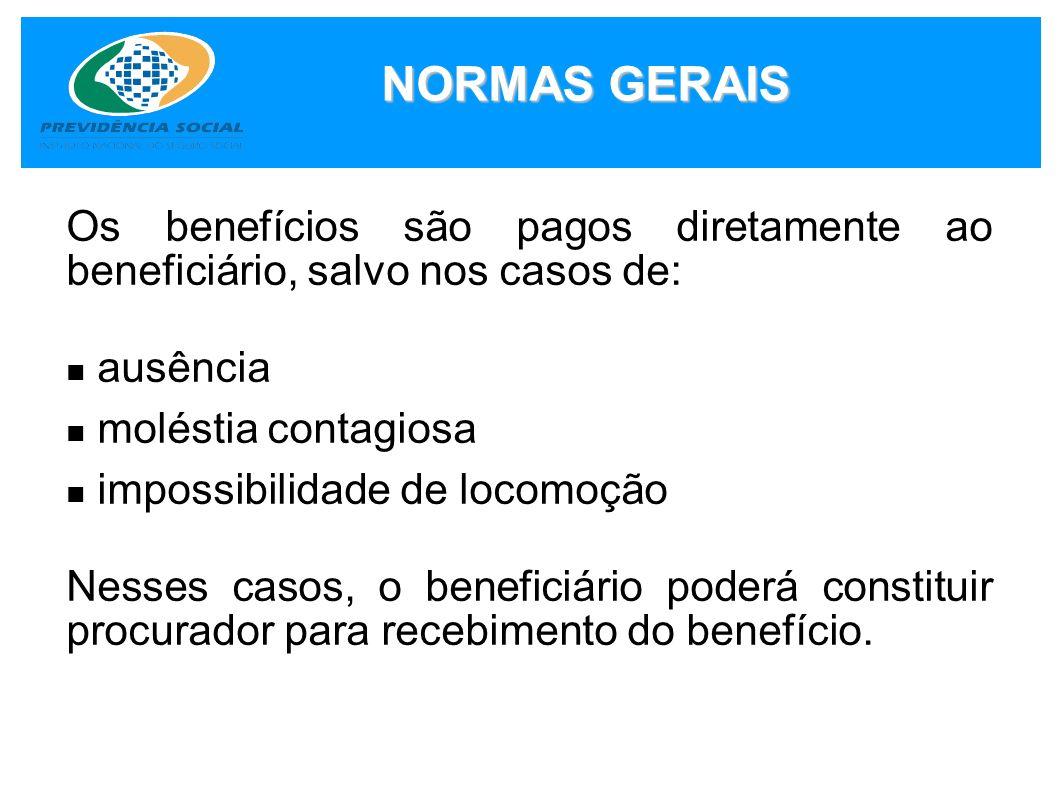 NORMAS GERAIS Os benefícios são pagos diretamente ao beneficiário, salvo nos casos de: ausência moléstia contagiosa impossibilidade de locomoção Nesse