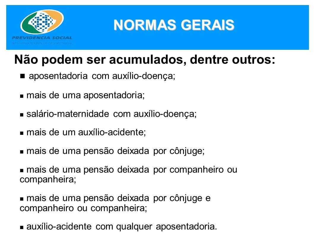 NORMAS GERAIS Não podem ser acumulados, dentre outros: aposentadoria com auxílio-doença; mais de uma aposentadoria; salário-maternidade com auxílio-do