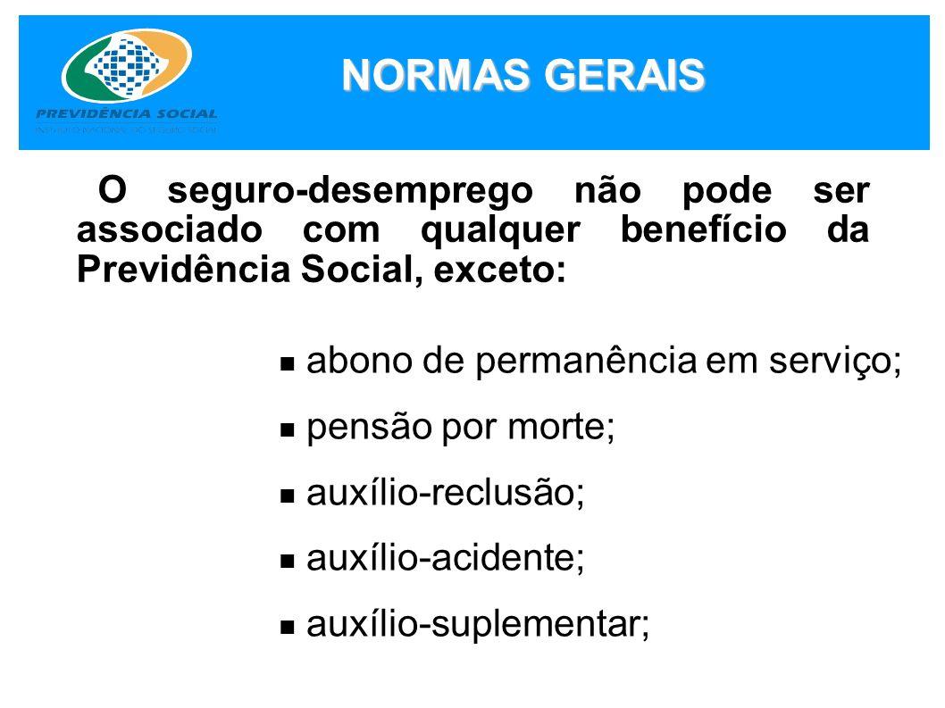 NORMAS GERAIS O seguro-desemprego não pode ser associado com qualquer benefício da Previdência Social, exceto: abono de permanência em serviço; pensão