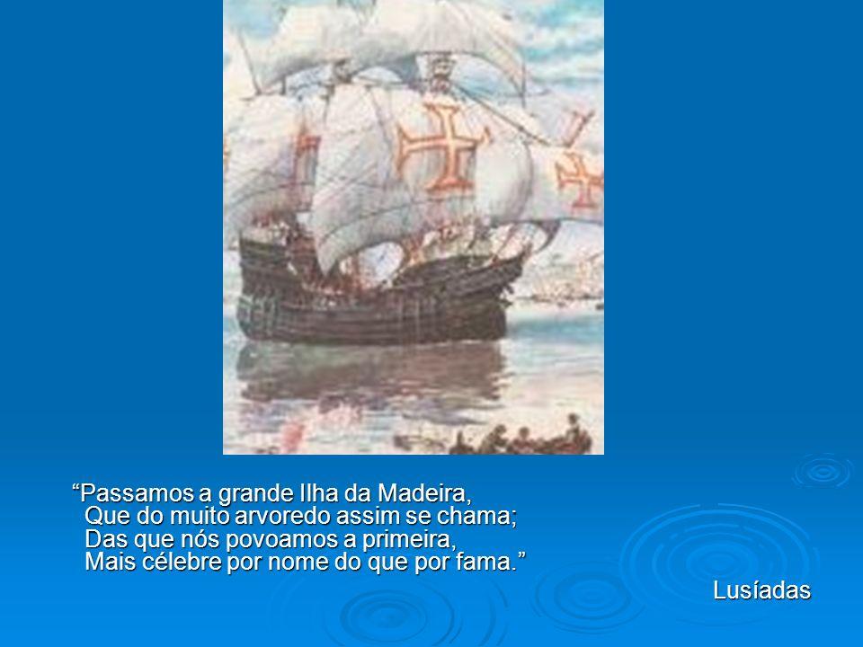 Passamos a grande Ilha da Madeira, Que do muito arvoredo assim se chama; Das que nós povoamos a primeira, Mais célebre por nome do que por fama. Passa