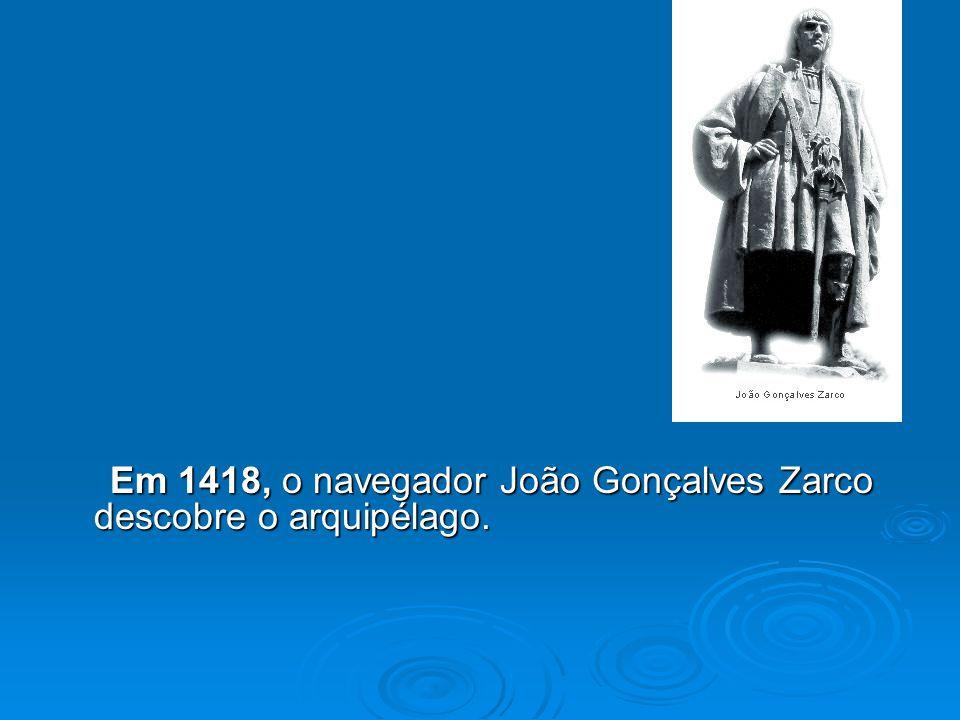 Em 1418, o navegador João Gonçalves Zarco descobre o arquipélago.