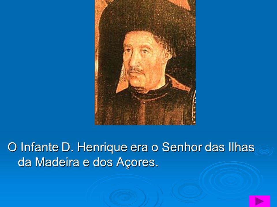 O Infante D. Henrique era o Senhor das Ilhas da Madeira e dos Açores.