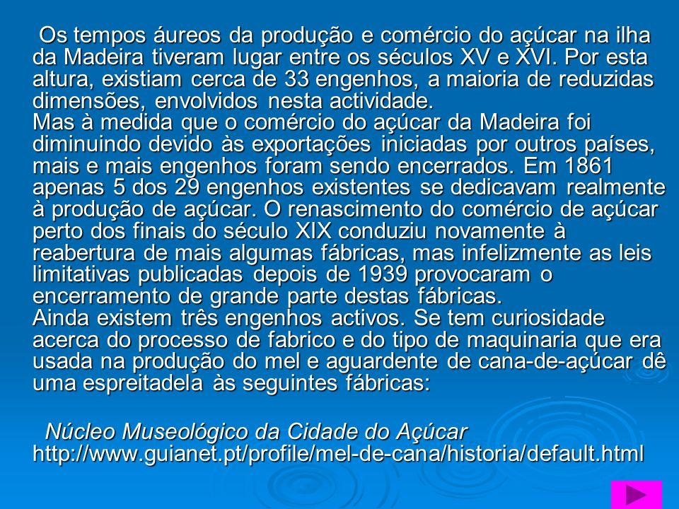 Os tempos áureos da produção e comércio do açúcar na ilha da Madeira tiveram lugar entre os séculos XV e XVI. Por esta altura, existiam cerca de 33 en