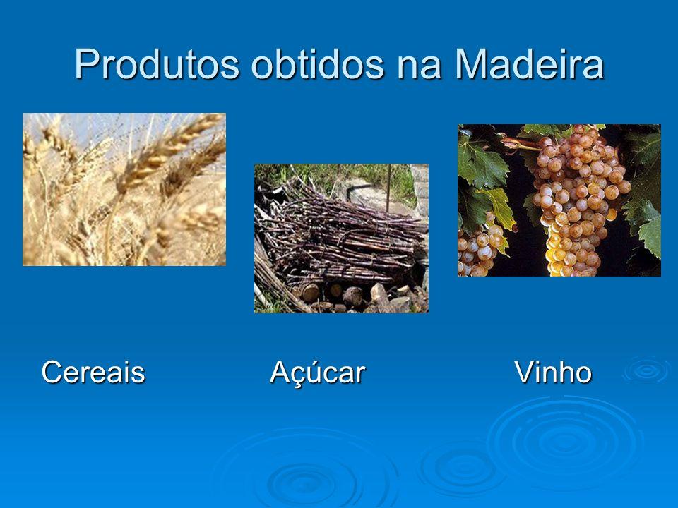Produtos obtidos na Madeira Cereais Açúcar Vinho