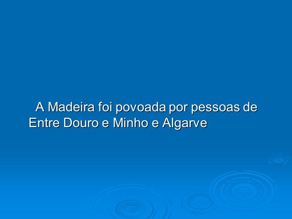 A Madeira foi povoada por pessoas de Entre Douro e Minho e Algarve A Madeira foi povoada por pessoas de Entre Douro e Minho e Algarve