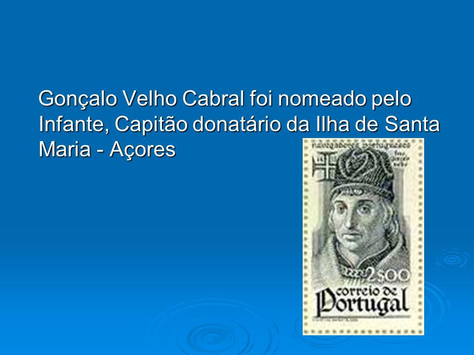 Gonçalo Velho Cabral foi nomeado pelo Infante, Capitão donatário da Ilha de Santa Maria - Açores Gonçalo Velho Cabral foi nomeado pelo Infante, Capitã