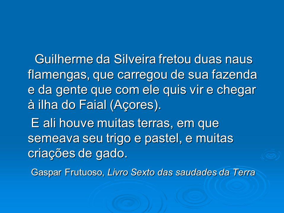 Guilherme da Silveira fretou duas naus flamengas, que carregou de sua fazenda e da gente que com ele quis vir e chegar à ilha do Faial (Açores). Guilh