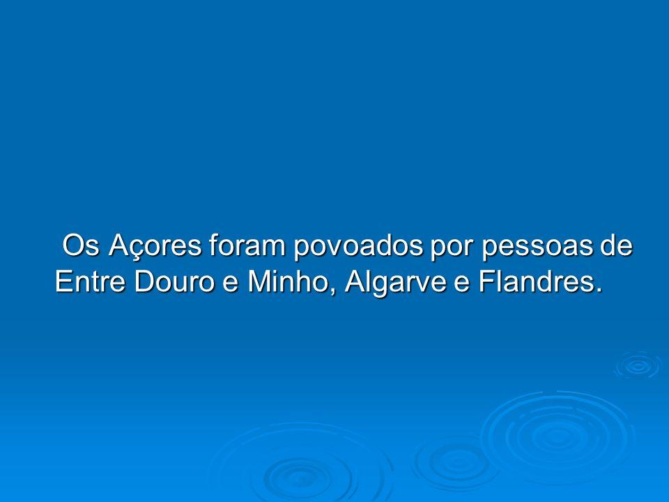 Os Açores foram povoados por pessoas de Entre Douro e Minho, Algarve e Flandres. Os Açores foram povoados por pessoas de Entre Douro e Minho, Algarve