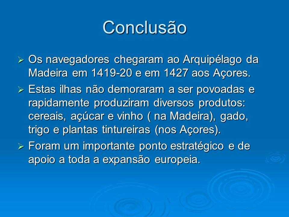 Conclusão Os navegadores chegaram ao Arquipélago da Madeira em 1419-20 e em 1427 aos Açores. Os navegadores chegaram ao Arquipélago da Madeira em 1419