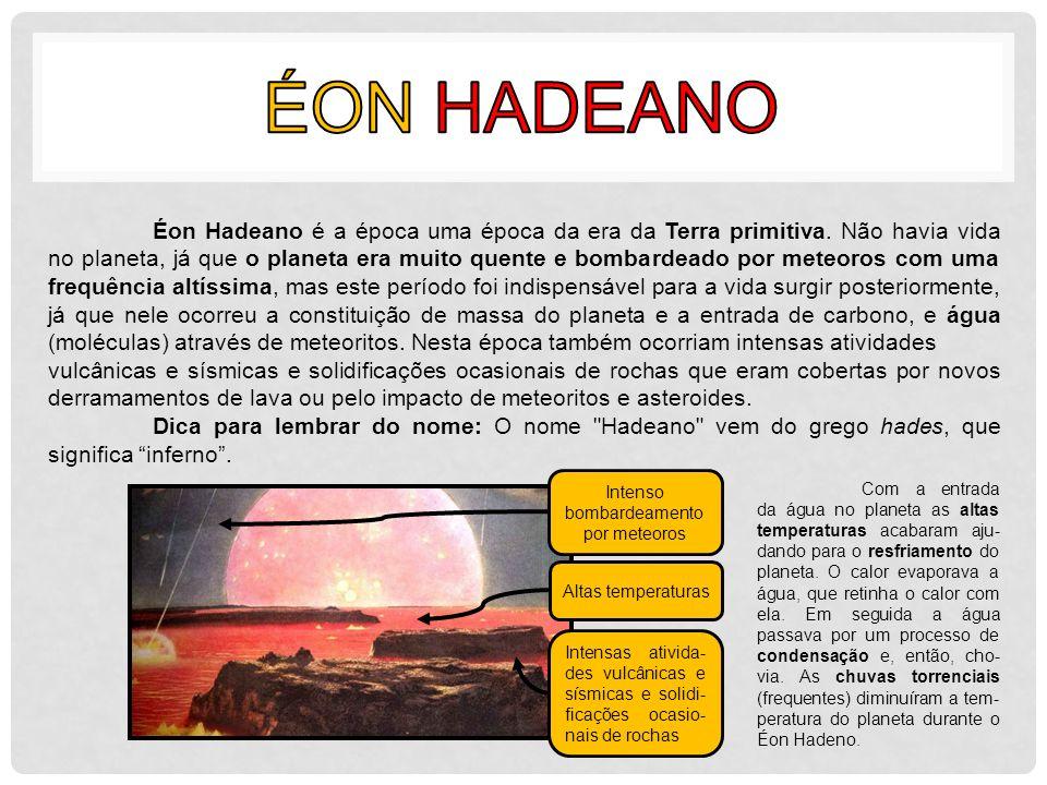 Éon Hadeano é a época uma época da era da Terra primitiva. Não havia vida no planeta, já que o planeta era muito quente e bombardeado por meteoros com