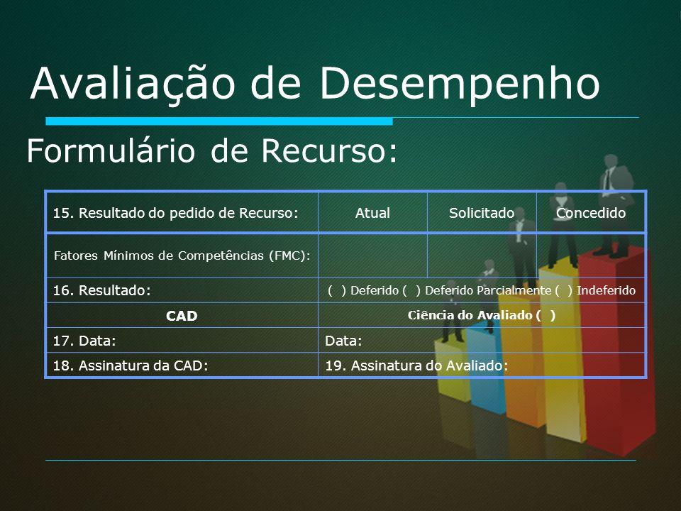 Avaliação de Desempenho Formulário de Recurso: 15. Resultado do pedido de Recurso:AtualSolicitadoConcedido Fatores Mínimos de Competências (FMC): 16.