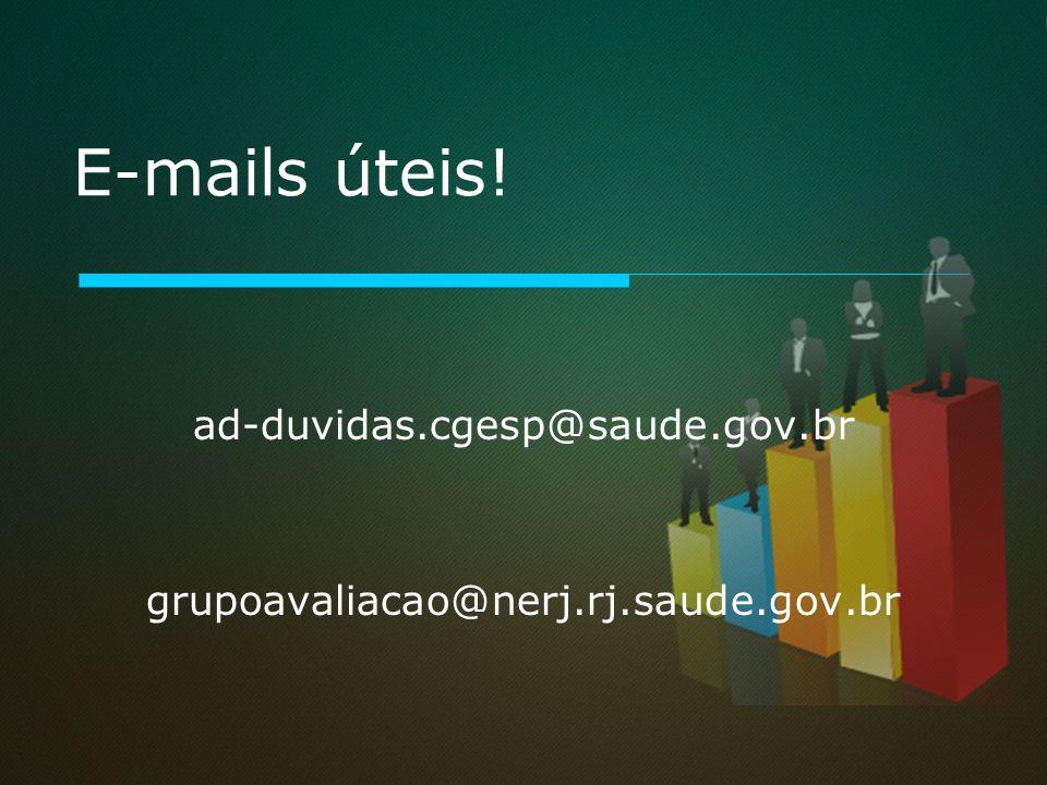 E-mails úteis! ad-duvidas.cgesp@saude.gov.br grupoavaliacao@nerj.rj.saude.gov.br
