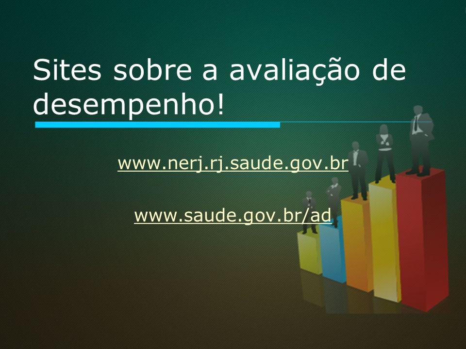 Sites sobre a avaliação de desempenho! www.nerj.rj.saude.gov.br www.saude.gov.br/ad