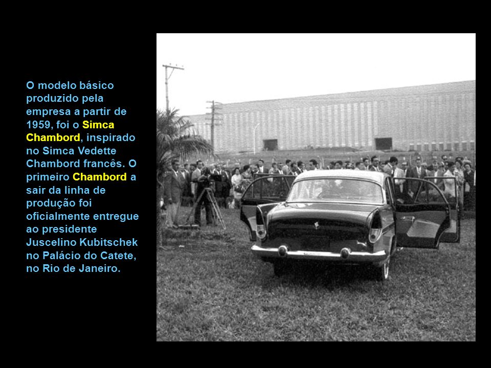 O modelo básico produzido pela empresa a partir de 1959, foi o Simca Chambord, inspirado no Simca Vedette Chambord francês.