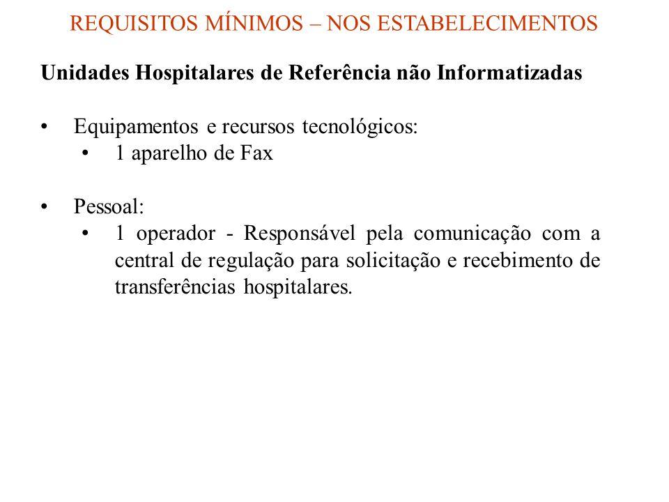 Unidades Hospitalares de Referência não Informatizadas Equipamentos e recursos tecnológicos: 1 aparelho de Fax Pessoal: 1 operador - Responsável pela comunicação com a central de regulação para solicitação e recebimento de transferências hospitalares.