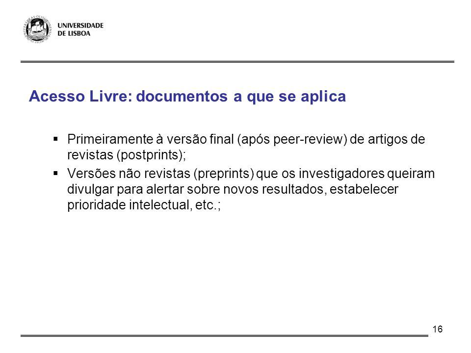 16 Acesso Livre: documentos a que se aplica Primeiramente à versão final (após peer-review) de artigos de revistas (postprints); Versões não revistas