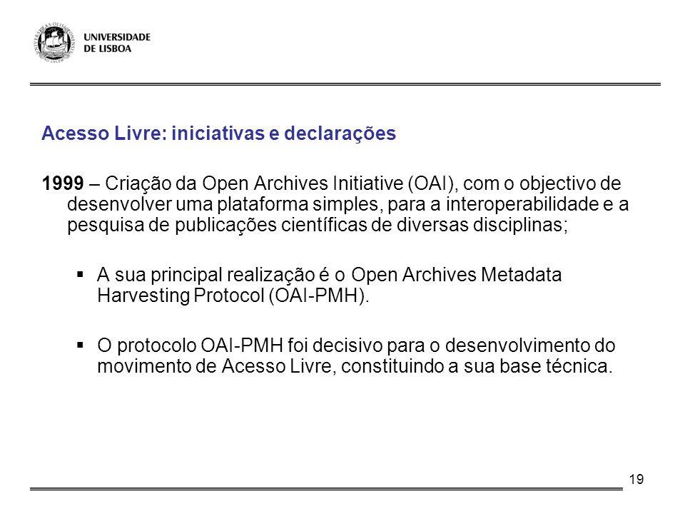 19 Acesso Livre: iniciativas e declarações 1999 – Criação da Open Archives Initiative (OAI), com o objectivo de desenvolver uma plataforma simples, pa