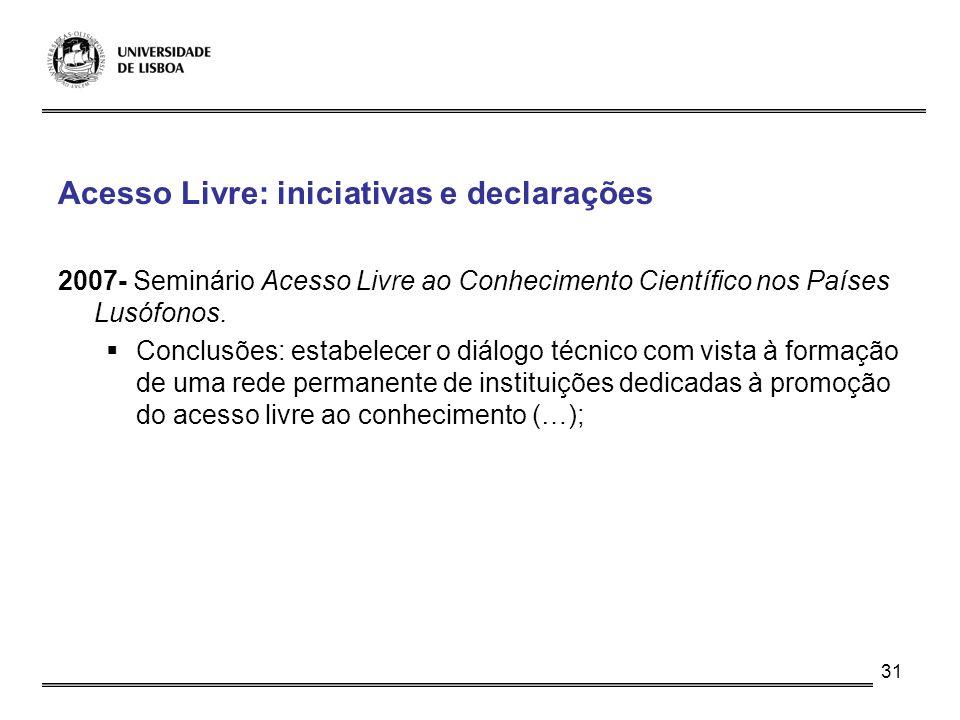 31 Acesso Livre: iniciativas e declarações 2007- Seminário Acesso Livre ao Conhecimento Científico nos Países Lusófonos. Conclusões: estabelecer o diá