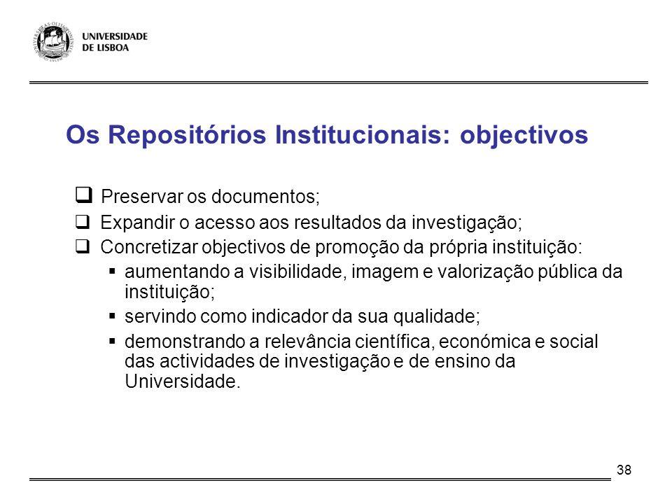 38 Os Repositórios Institucionais: objectivos Preservar os documentos; Expandir o acesso aos resultados da investigação; Concretizar objectivos de pro