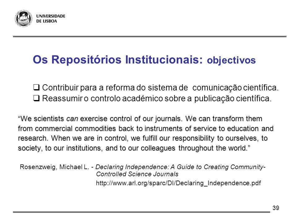 39 Os Repositórios Institucionais: objectivos Contribuir para a reforma do sistema de comunicação científica. Reassumir o controlo académico sobre a p
