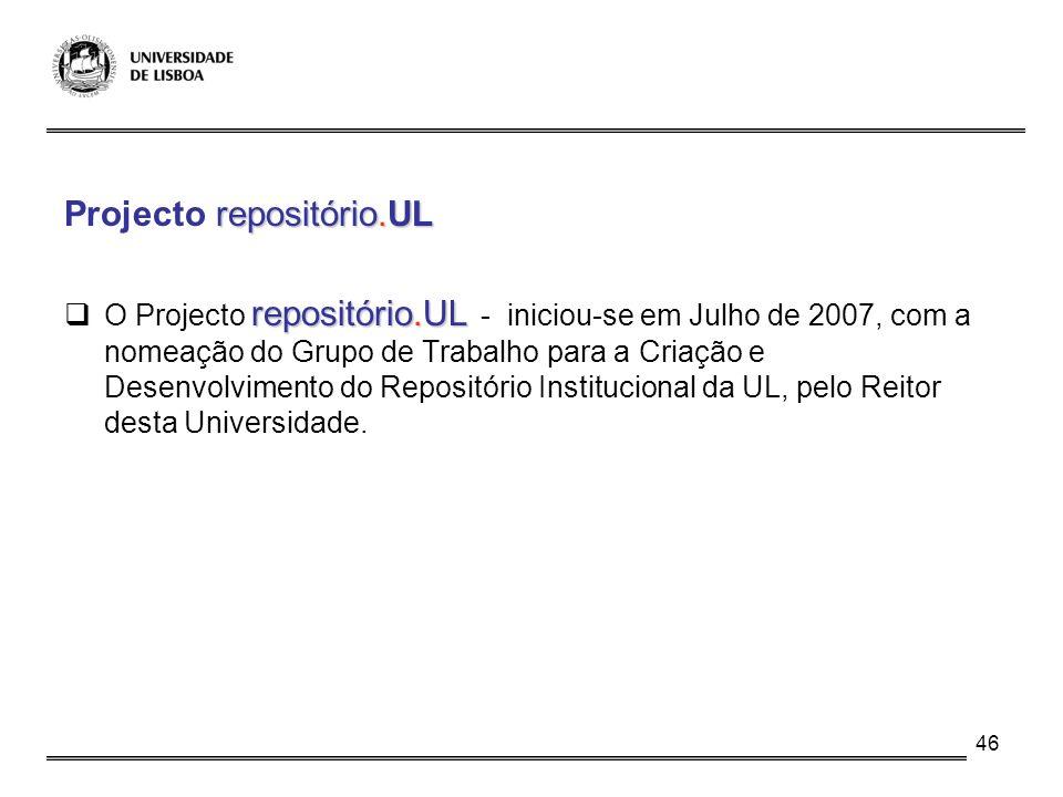 46 repositório.UL Projecto repositório.UL repositório.UL O Projecto repositório.UL - iniciou-se em Julho de 2007, com a nomeação do Grupo de Trabalho