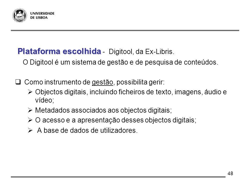 48 Plataforma escolhida Plataforma escolhida - Digitool, da Ex-Libris. O Digitool é um sistema de gestão e de pesquisa de conteúdos. Como instrumento