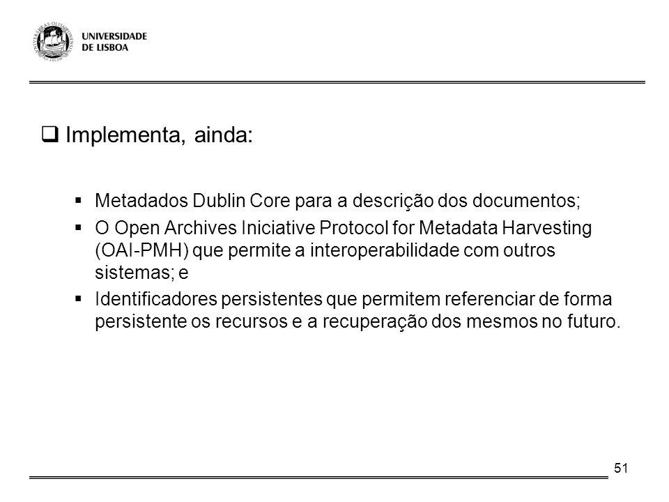51 Implementa, ainda: Metadados Dublin Core para a descrição dos documentos; O Open Archives Iniciative Protocol for Metadata Harvesting (OAI-PMH) que