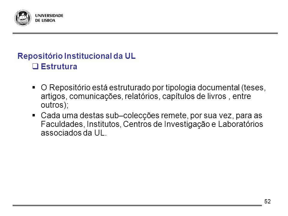 52 Repositório Institucional da UL Estrutura O Repositório está estruturado por tipologia documental (teses, artigos, comunicações, relatórios, capítu