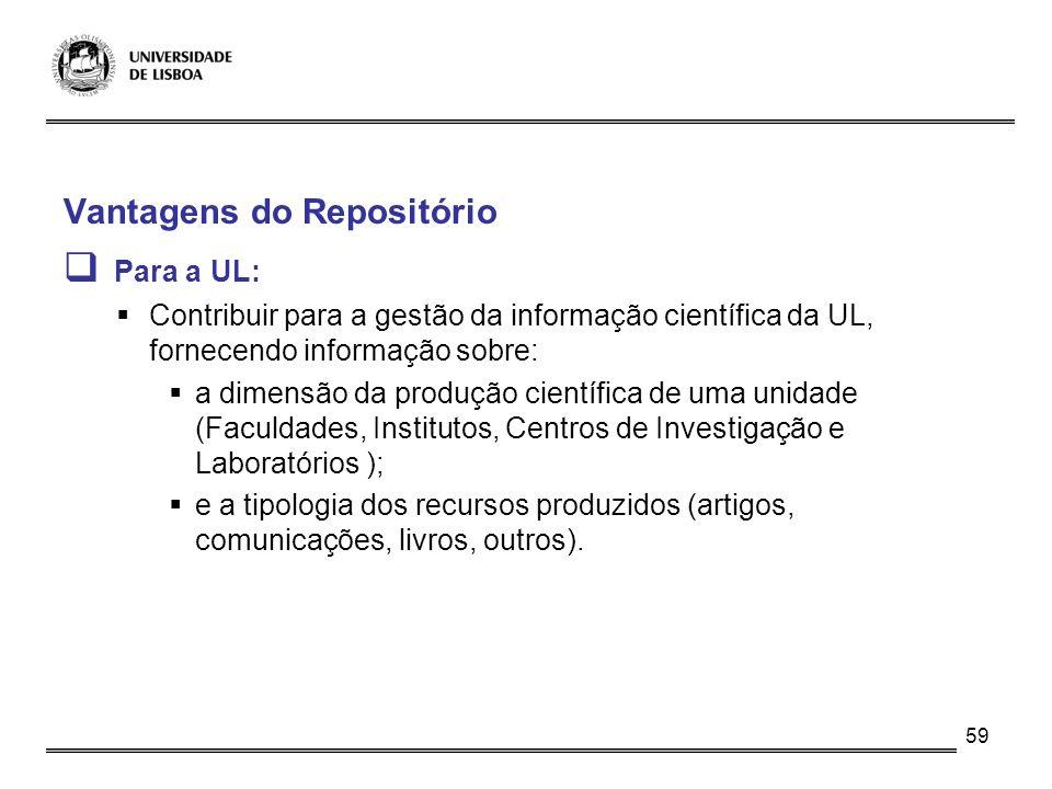 59 Vantagens do Repositório Para a UL: Contribuir para a gestão da informação científica da UL, fornecendo informação sobre: a dimensão da produção ci