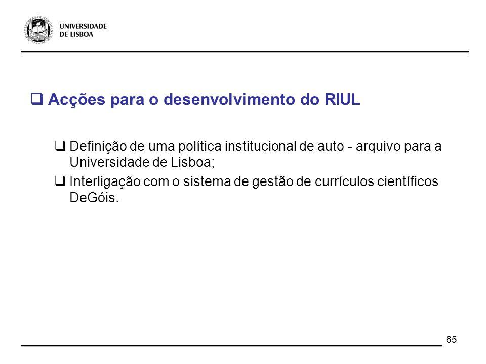 65 Acções para o desenvolvimento do RIUL Definição de uma política institucional de auto - arquivo para a Universidade de Lisboa; Interligação com o s