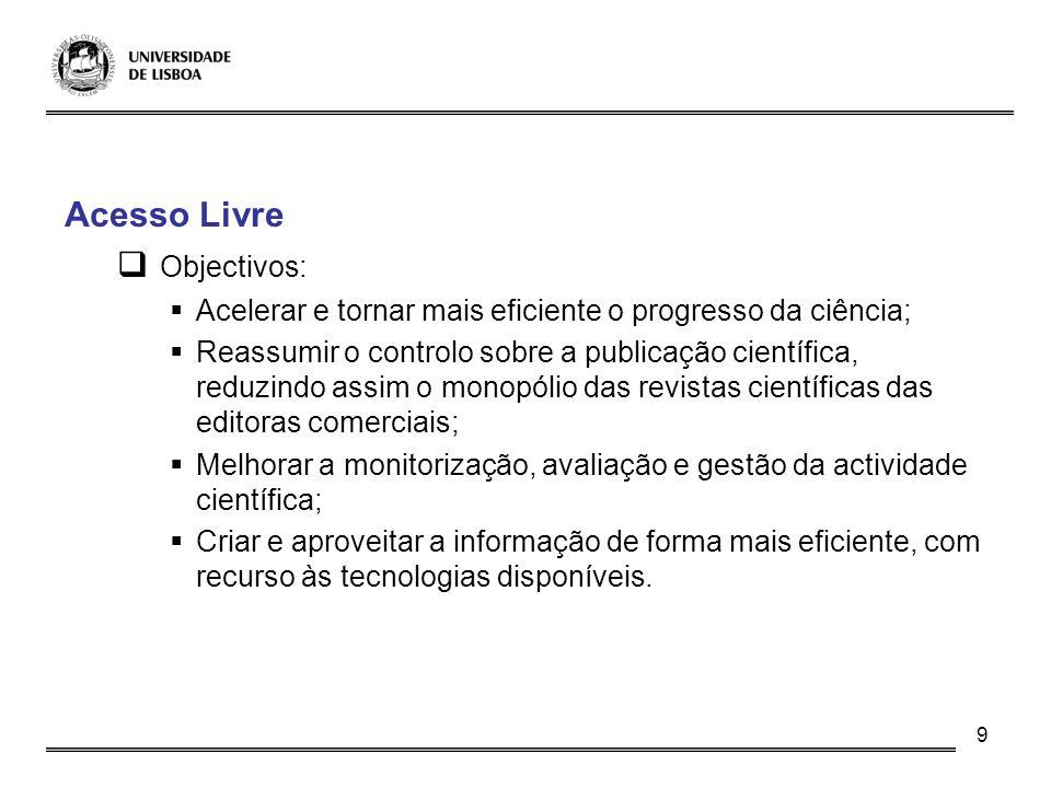 9 Acesso Livre Objectivos: Acelerar e tornar mais eficiente o progresso da ciência; Reassumir o controlo sobre a publicação científica, reduzindo assi