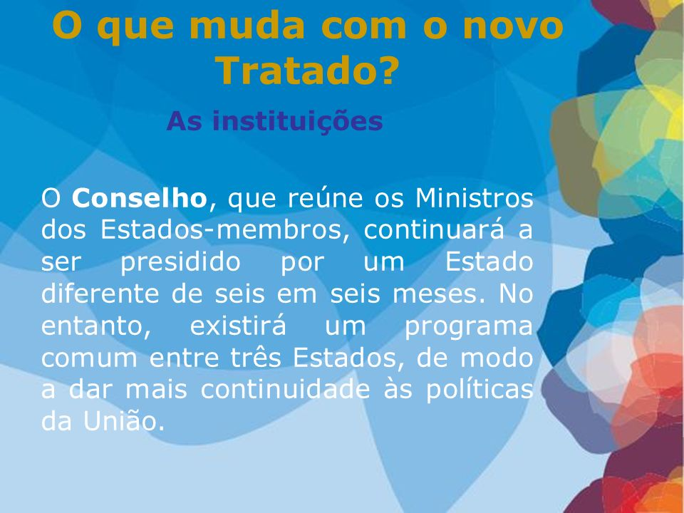 As instituições O Conselho, que reúne os Ministros dos Estados-membros, continuará a ser presidido por um Estado diferente de seis em seis meses. No e