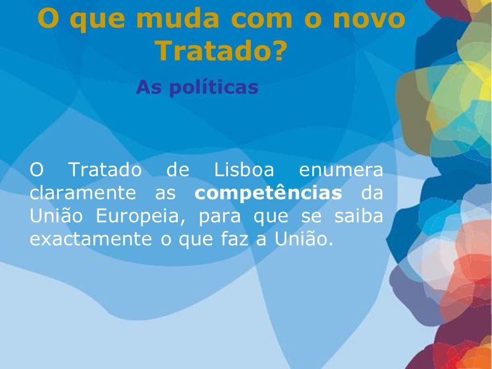 As políticas O Tratado de Lisboa enumera claramente as competências da União Europeia, para que se saiba exactamente o que faz a União. O que muda com