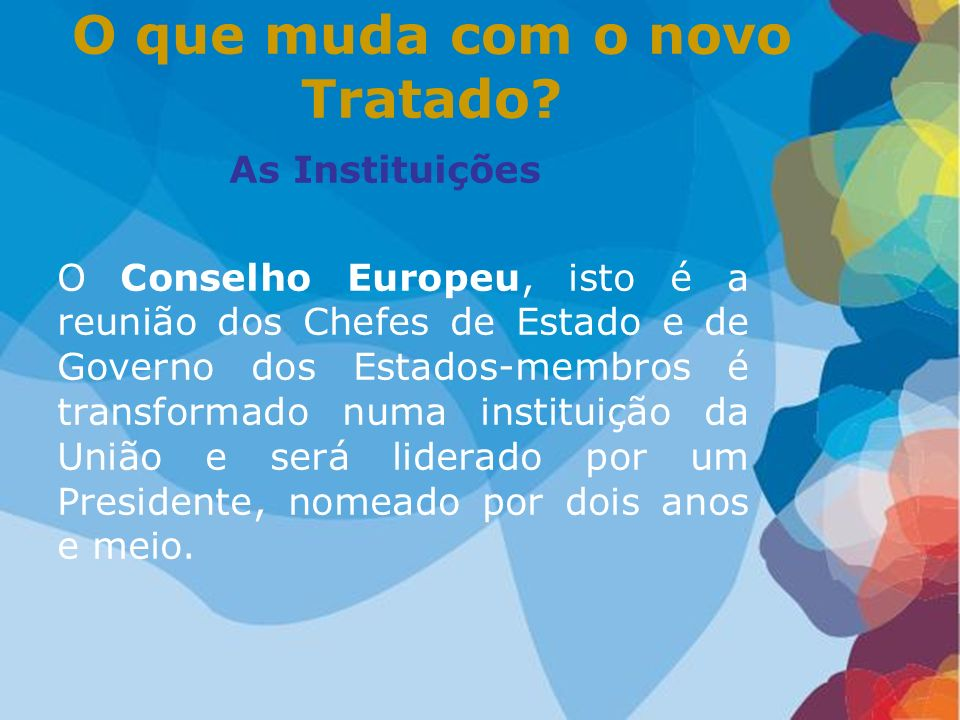As Instituições O Conselho Europeu, isto é a reunião dos Chefes de Estado e de Governo dos Estados-membros é transformado numa instituição da União e